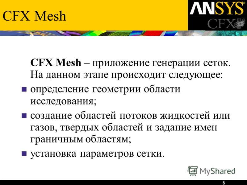 8 CFX Mesh CFX Mesh – приложение генерации сеток. На данном этапе происходит следующее: определение геометрии области исследования; создание областей потоков жидкостей или газов, твердых областей и задание имен граничным областям; установка параметро