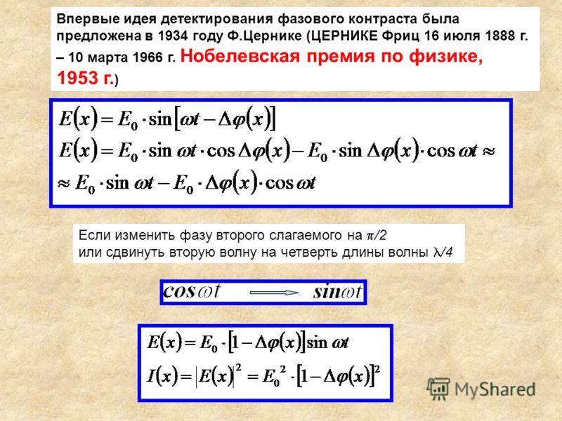 Впервые идея детектирования фазового контраста была предложена в 1934 году Ф.Цернике (ЦЕРНИКЕ Фриц 16 июля 1888 г. – 10 марта 1966 г. Нобелевская премия по физике, 1953 г. ) Если изменить фазу второго слагаемого на /2 или сдвинуть вторую волну на чет