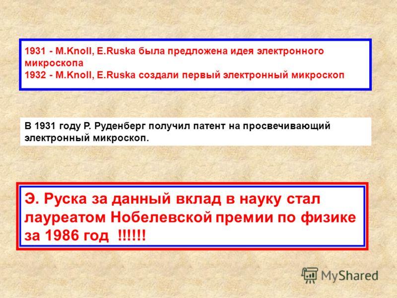 1931 - M.Knoll, E.Ruska была предложена идея электронного микроскопа 1932 - M.Knoll, E.Ruska создали первый электронный микроскоп Э. Руска за данный вклад в науку стал лауреатом Нобелевской премии по физике за 1986 год !!!!!! В 1931 году Р. Руденберг