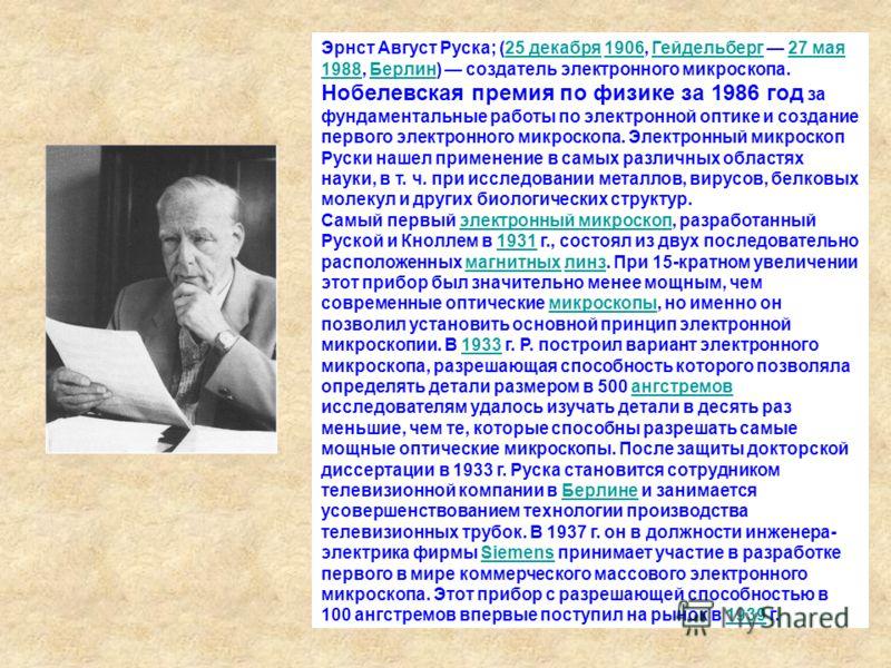 Эрнст Август Руска; (25 декабря 1906, Гейдельберг 27 мая 1988, Берлин) создатель электронного микроскопа. Нобелевская премия по физике за 1986 год за фундаментальные работы по электронной оптике и создание первого электронного микроскопа. Электронный