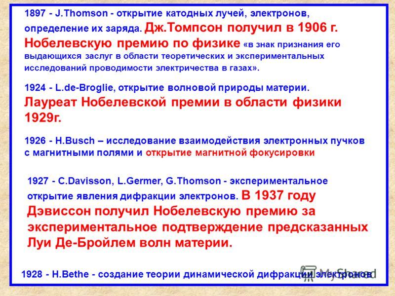 1924 - L.de-Broglie, открытие волновой природы материи. Лауреат Нобелевской премии в области физики 1929г. 1897 - J.Thomson - открытие катодных лучей, электронов, определение их заряда. Дж.Томпсон получил в 1906 г. Нобелевскую премию по физике «в зна