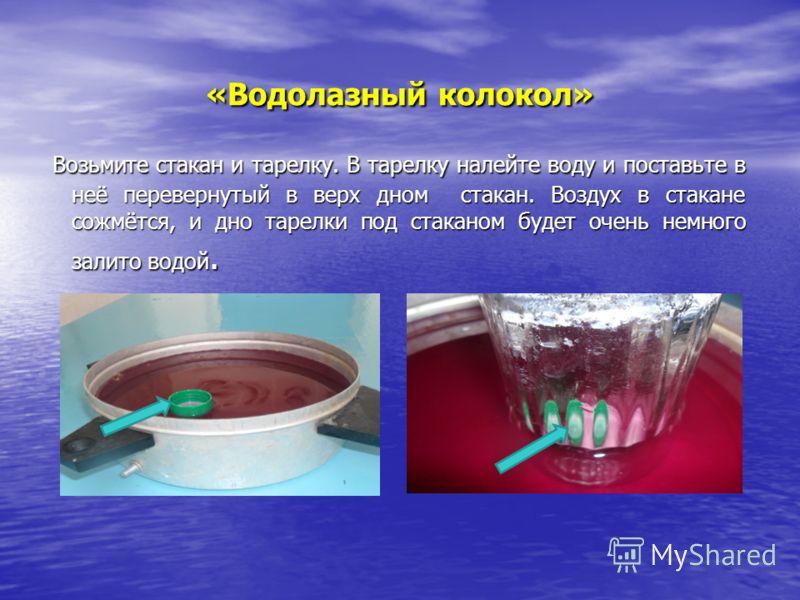 «Водолазный колокол» Возьмите стакан и тарелку. В тарелку налейте воду и поставьте в неё перевернутый в верх дном стакан. Воздух в стакане сожмётся, и дно тарелки под стаканом будет очень немного залито водой. Возьмите стакан и тарелку. В тарелку нал