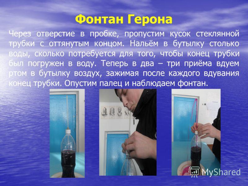 Фонтан Герона Через отверстие в пробке, пропустим кусок стеклянной трубки с оттянутым концом. Нальём в бутылку столько воды, сколько потребуется для того, чтобы конец трубки был погружен в воду. Теперь в два – три приёма вдуем ртом в бутылку воздух,