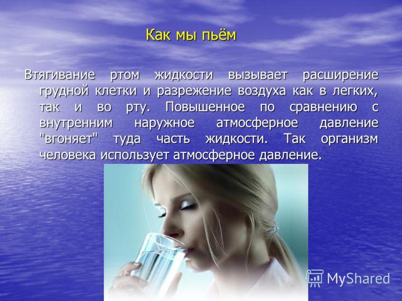 Как мы пьём Втягивание ртом жидкости вызывает расширение грудной клетки и разрежение воздуха как в легких, так и во рту. Повышенное по сравнению с внутренним наружное атмосферное давление