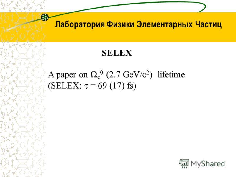 SELEX A paper on Ω c 0 (2.7 GeV/c 2 ) lifetime (SELEX: τ = 69 (17) fs)