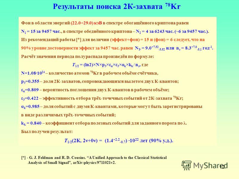 12 Фон в области энергий (22.0÷29.0) кэВ в спектре обогащённого криптона равен N 1 = 15 за 9457 час., в спектре обеднённого криптона – N 2 = 4 за 6243 час. (~6 за 9457 час.). Из рекомендаций работы [*] для величин (эффект+фон) = 15 и (фон) = 6 следуе