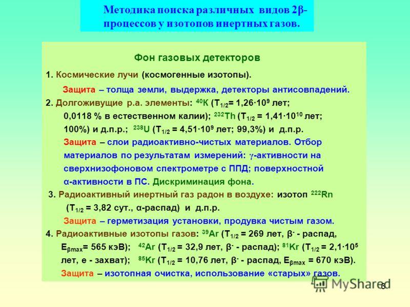 6 Фон газовых детекторов 1. Космические лучи (космогенные изотопы). Защита – толща земли, выдержка, детекторы антисовпадений. 2. Долгоживущие р.а. элементы: 40 К (Т 1/2 = 1,2610 9 лет; 0,0118 % в естественном калии); 232 Th (Т 1/2 = 1,4110 10 лет; 10