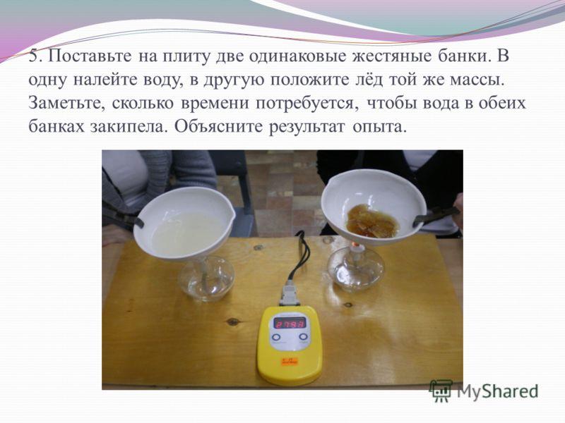 5. Поставьте на плиту две одинаковые жестяные банки. В одну налейте воду, в другую положите лёд той же массы. Заметьте, сколько времени потребуется, чтобы вода в обеих банках закипела. Объясните результат опыта.
