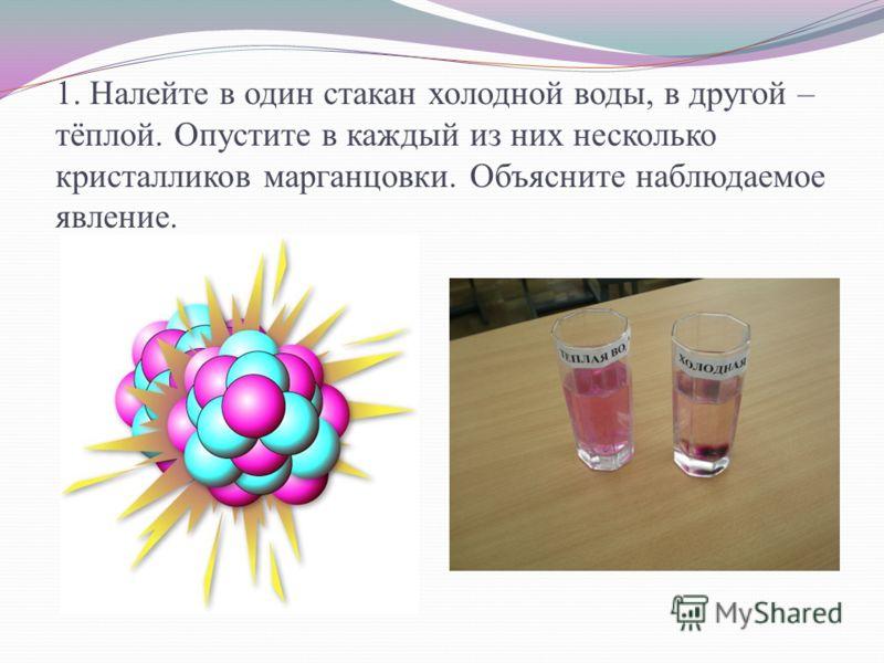 1. Налейте в один стакан холодной воды, в другой – тёплой. Опустите в каждый из них несколько кристалликов марганцовки. Объясните наблюдаемое явление.