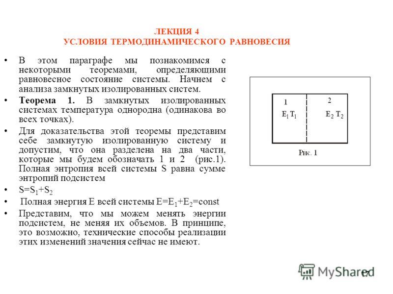17 ЛЕКЦИЯ 4 УСЛОВИЯ ТЕРМОДИНАМИЧЕСКОГО РАВНОВЕСИЯ В этом параграфе мы познакомимся с некоторыми теоремами, определяющими равновесное состояние системы. Начнем с анализа замкнутых изолированных систем. Теорема 1. В замкнутых изолированных системах тем