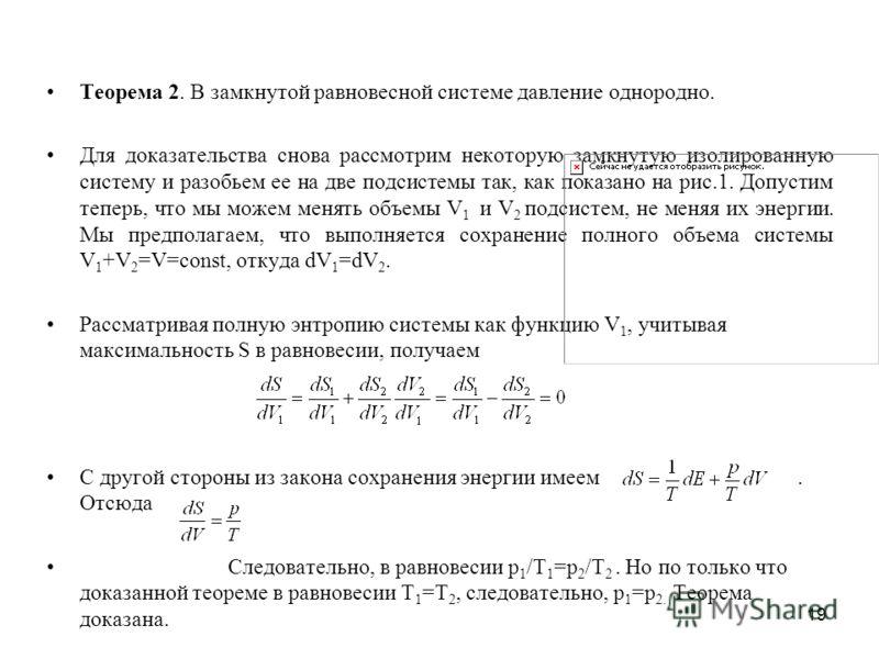 19 Теорема 2. В замкнутой равновесной системе давление однородно. Для доказательства снова рассмотрим некоторую замкнутую изолированную систему и разобьем ее на две подсистемы так, как показано на рис.1. Допустим теперь, что мы можем менять объемы V