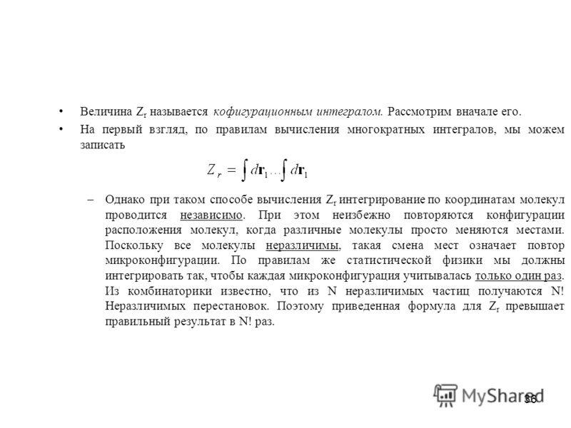 36 Величина Z r называется кофигурационным интегралом. Рассмотрим вначале его. На первый взгляд, по правилам вычисления многократных интегралов, мы можем записать –Однако при таком способе вычисления Z r интегрирование по координатам молекул проводит