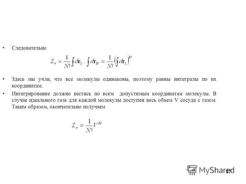 37 Следовательно Здесь мы учли, что все молекулы одинаковы, поэтому равны интегралы по их координатам. Интегрирование должно вестись по всем допустимым координатам молекулы. В случае идеального газа для каждой молекулы доступен весь объем V сосуда с
