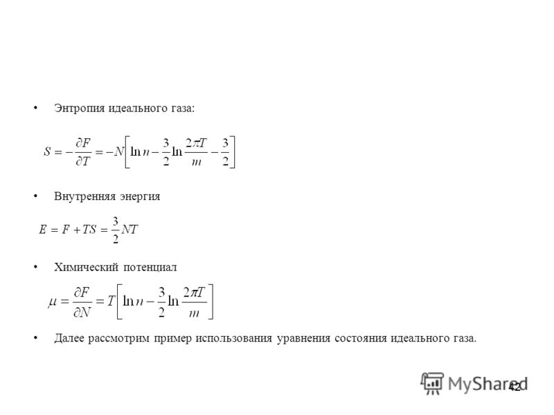 42 Энтропия идеального газа: Внутренняя энергия Химический потенциал Далее рассмотрим пример использования уравнения состояния идеального газа.