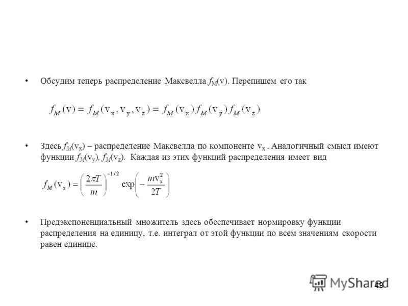 49 Обсудим теперь распределение Максвелла f M (v). Перепишем его так Здесь f M (v x ) – распределение Максвелла по компоненте v x. Аналогичный смысл имеют функции f M (v y ), f M (v z ). Каждая из этих функций распределения имеет вид Предэкспоненциал