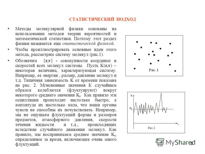 5 СТАТИСТИЧЕСКИЙ ПОДХОД Методы молекулярной физики основаны на использовании методов теории вероятностей и математической статистики. Поэтому этот раздел физики называется еще статистической физикой. Чтобы проиллюстрировать основные идеи этого метода