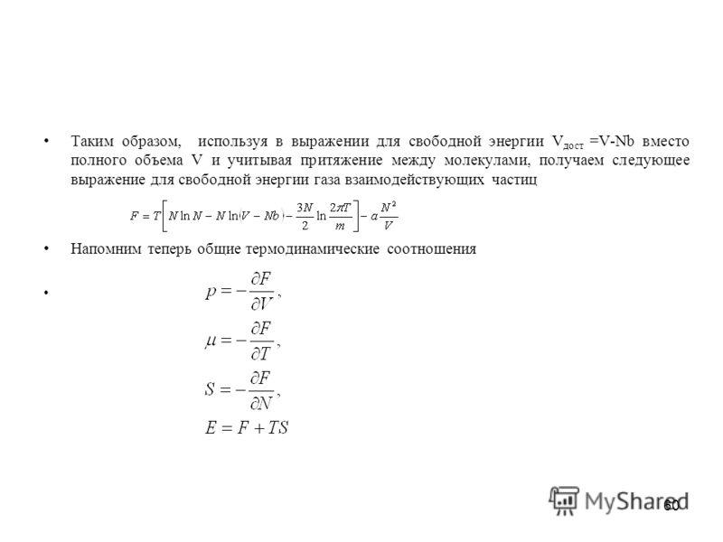 60 Таким образом, используя в выражении для свободной энергии V дост =V-Nb вместо полного объема V и учитывая притяжение между молекулами, получаем следующее выражение для свободной энергии газа взаимодействующих частиц Напомним теперь общие термодин