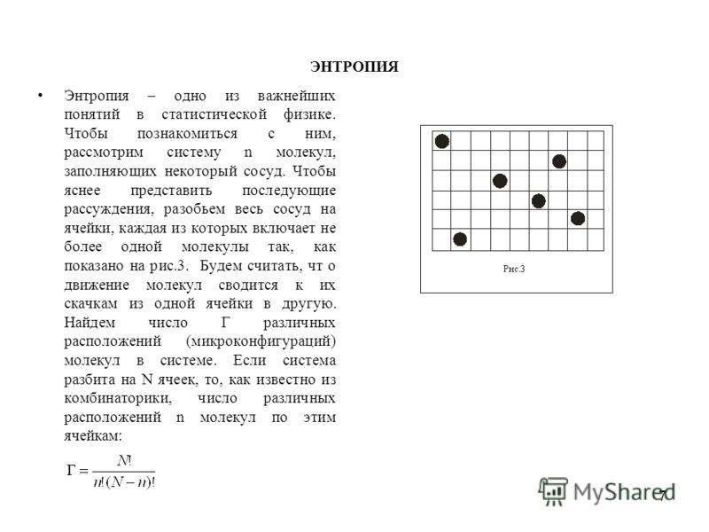 7 ЭНТРОПИЯ Энтропия – одно из важнейших понятий в статистической физике. Чтобы познакомиться с ним, рассмотрим систему n молекул, заполняющих некоторый сосуд. Чтобы яснее представить последующие рассуждения, разобьем весь сосуд на ячейки, каждая из к