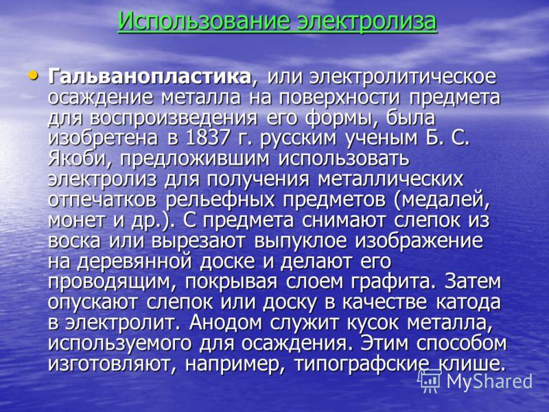 Использование электролиза Гальванопластика, или электролитическое осаждение металла на поверхности предмета для воспроизведения его формы, была изобретена в 1837 г. русским ученым Б. С. Якоби, предложившим использовать электролиз для получения металл