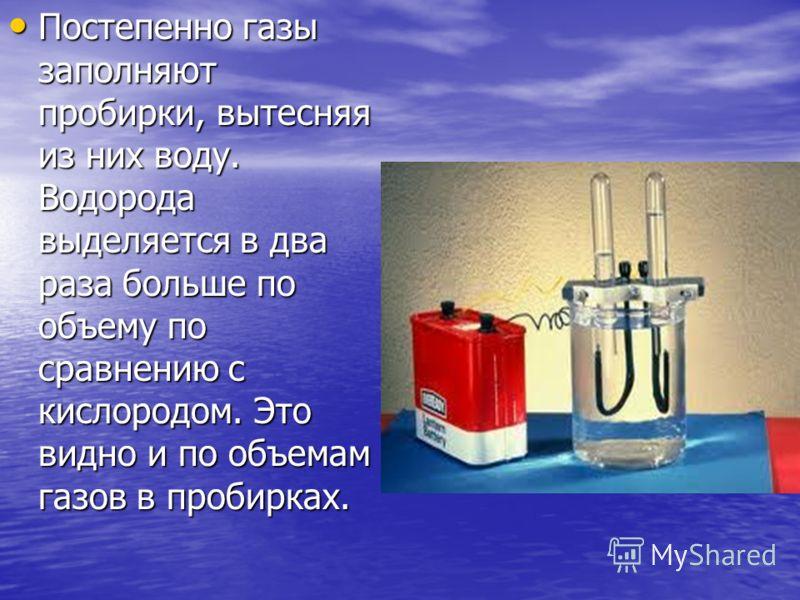 Постепенно газы заполняют пробирки, вытесняя из них воду. Водорода выделяется в два раза больше по объему по сравнению с кислородом. Это видно и по объемам газов в пробирках. Постепенно газы заполняют пробирки, вытесняя из них воду. Водорода выделяет