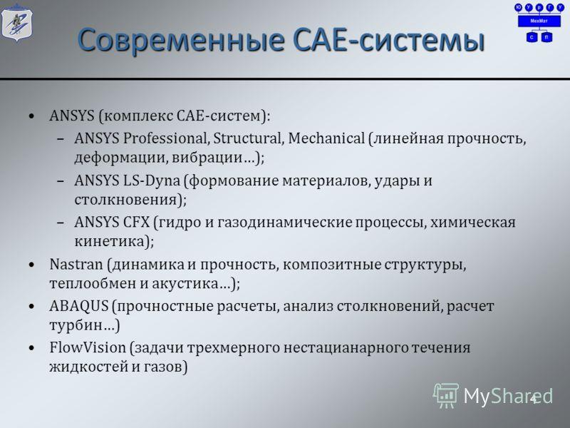 Современные CAE-системы ANSYS (комплекс CAE-систем): –ANSYS Professional, Structural, Mechanical (линейная прочность, дeформации, вибрации…); –ANSYS LS-Dyna (формование материалов, удары и столкновения); –ANSYS CFX (гидро и газодинамические процессы,