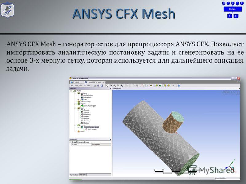 ANSYS CFX Mesh 7 ANSYS CFX Mesh – генератор сеток для препроцессора ANSYS CFX. Позволяет импортировать аналитическую постановку задачи и сгенерировать на ее основе 3-х мерную сетку, которая используется для дальнейшего описания задачи.