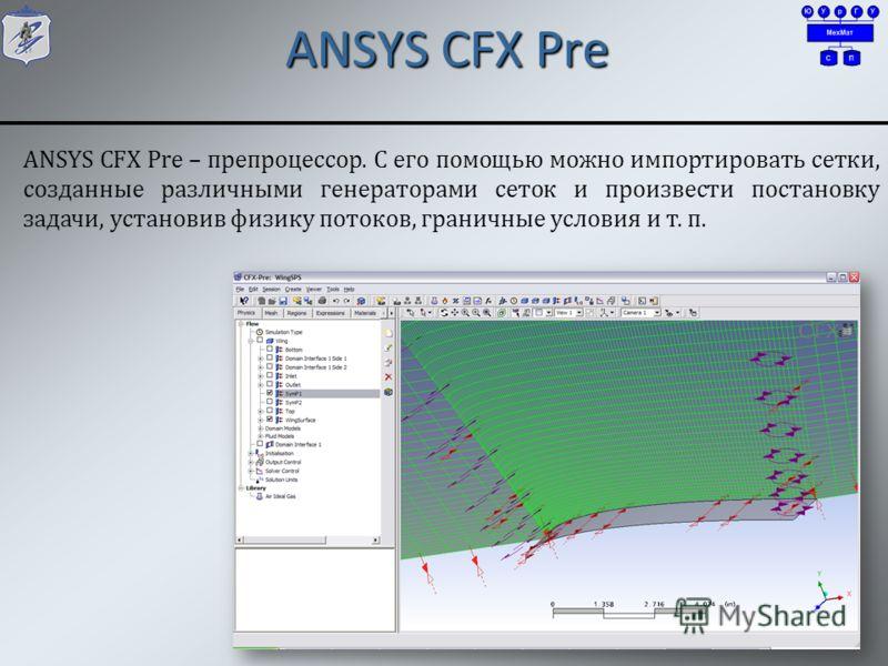 ANSYS CFX Pre 8 ANSYS CFX Pre – препроцессор. С его помощью можно импортировать сетки, созданные различными генераторами сеток и произвести постановку задачи, установив физику потоков, граничные условия и т. п.