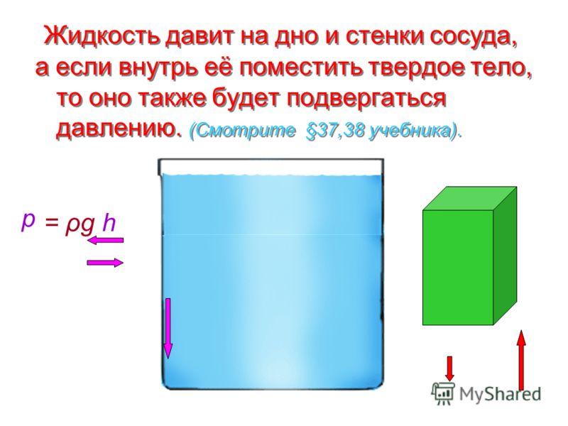 а если внутрь её поместить твердое тело, то оно также будет подвергаться давлению. (Смотрите §37,38 учебника). Жидкость давит на дно и стенки сосуда, p = ρgh