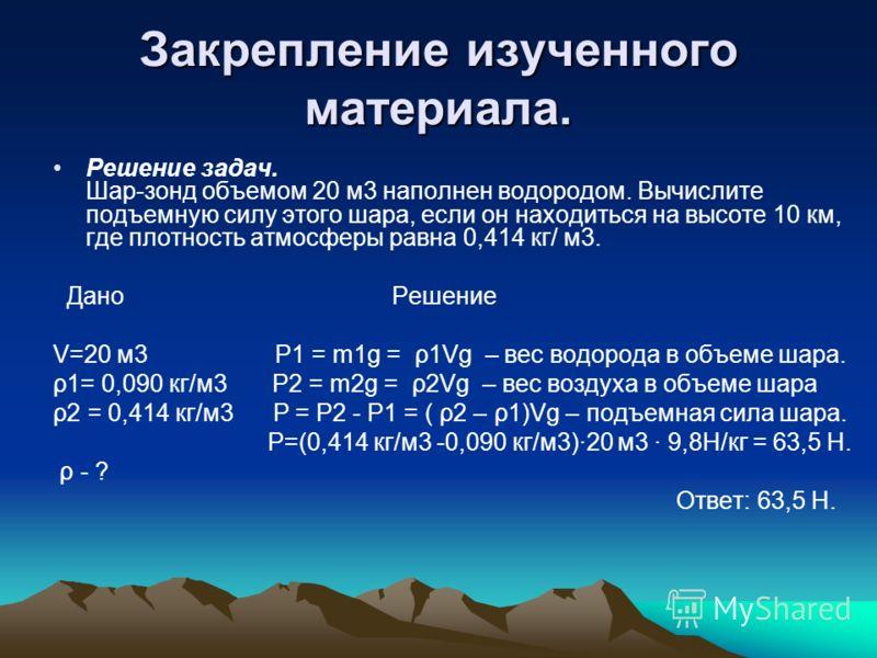 Закрепление изученного материала. Решение задач. Шар-зонд объемом 20 м3 наполнен водородом. Вычислите подъемную силу этого шара, если он находиться на высоте 10 км, где плотность атмосферы равна 0,414 кг/ м3. Дано Решение V=20 м3 Р1 = m1g = ρ1Vg – ве