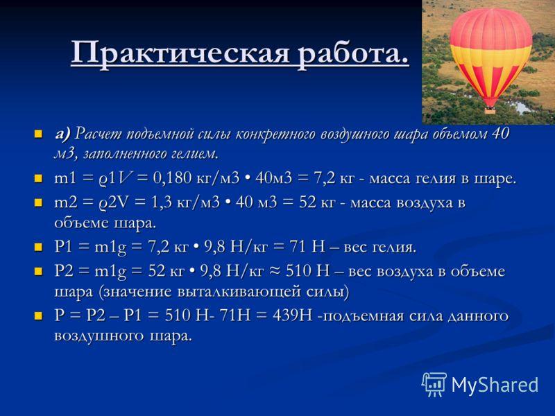 Практическая работа. а) Расчет подъемной силы конкретного воздушного шара объемом 40 м3, заполненного гелием. а) Расчет подъемной силы конкретного воздушного шара объемом 40 м3, заполненного гелием. m1 = ρ1V = 0,180 кг/м3 40м3 = 7,2 кг - масса гелия