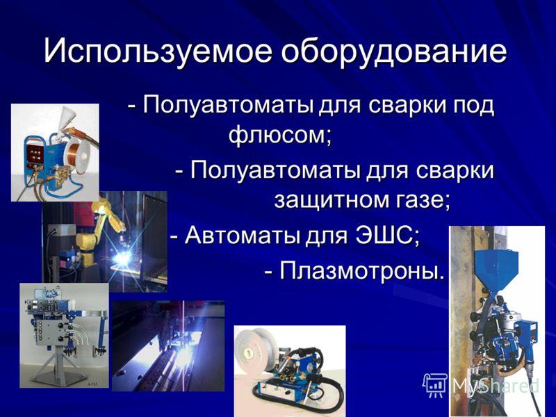 Используемое оборудование - Полуавтоматы для сварки под флюсом; - Полуавтоматы для сварки взащитном газе; - Автоматы для ЭШС; - Плазмотроны.