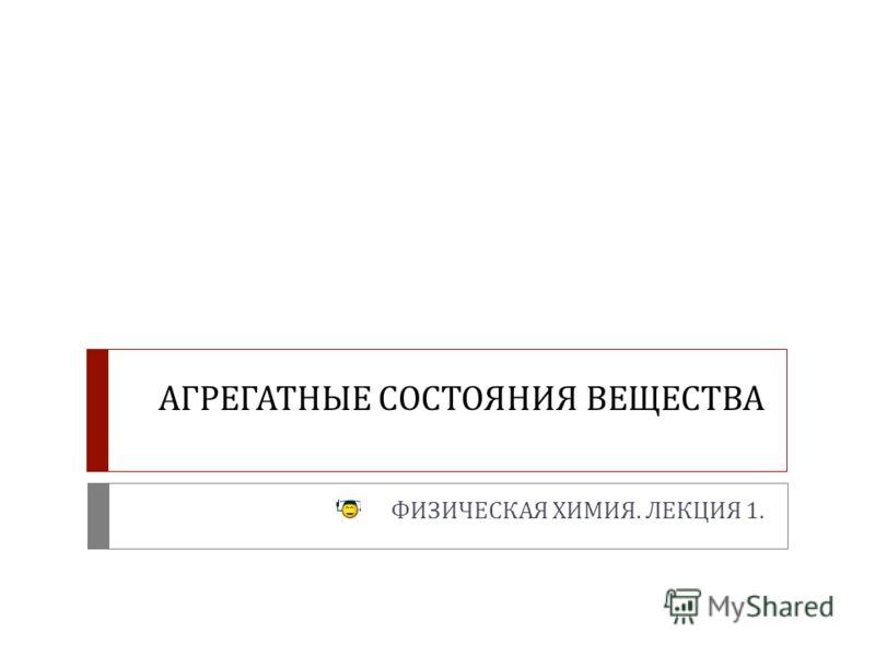 АГРЕГАТНЫЕ СОСТОЯНИЯ ВЕЩЕСТВА ФИЗИЧЕСКАЯ ХИМИЯ. ЛЕКЦИЯ 1.