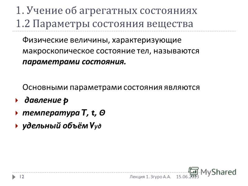 1. Учение об агрегатных состояниях 1.2 Параметры состояния вещества Физические величины, характеризующие макроскопическое состояние тел, называются параметрами состояния. Основными параметрами состояния являются давление p температура T, t, Θ удельны