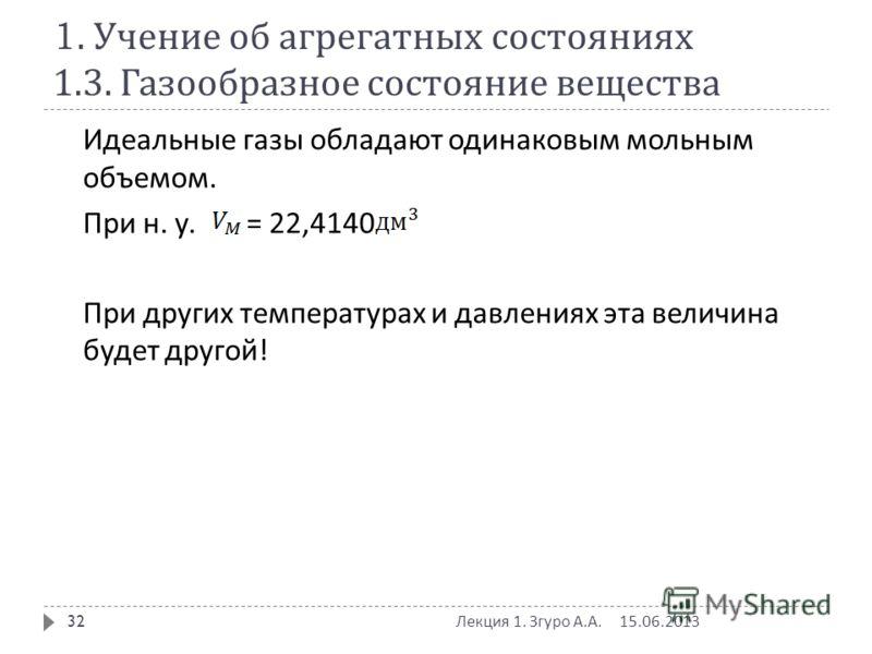 1. Учение об агрегатных состояниях 1.3. Газообразное состояние вещества Идеальные газы обладают одинаковым мольным объемом. При н. у. = 22,4140 При других температурах и давлениях эта величина будет другой ! 15.06.2013 Лекция 1. Згуро А. А. 32