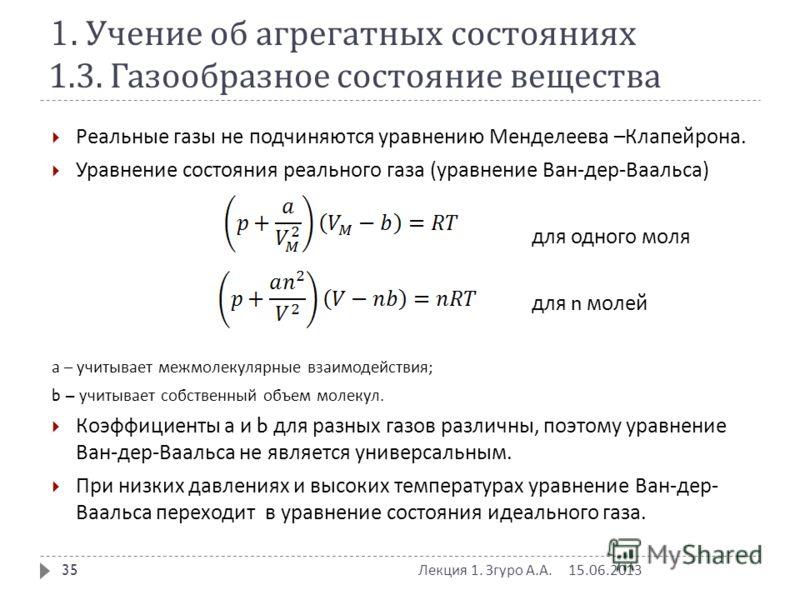 1. Учение об агрегатных состояниях 1.3. Газообразное состояние вещества Реальные газы не подчиняются уравнению Менделеева – Клапейрона. Уравнение состояния реального газа ( уравнение Ван - дер - Ваальса ) для одного моля для n молей а – учитывает меж