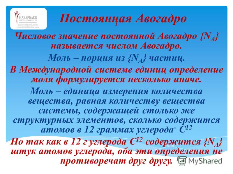 1 Числовое значение постоянной Авогадро {N A } называется числом Авогадро. Моль – порция из {N A } частиц. В Международной системе единиц определение моля формулируется несколько иначе. Моль – единица измерения количества вещества, равная количеству