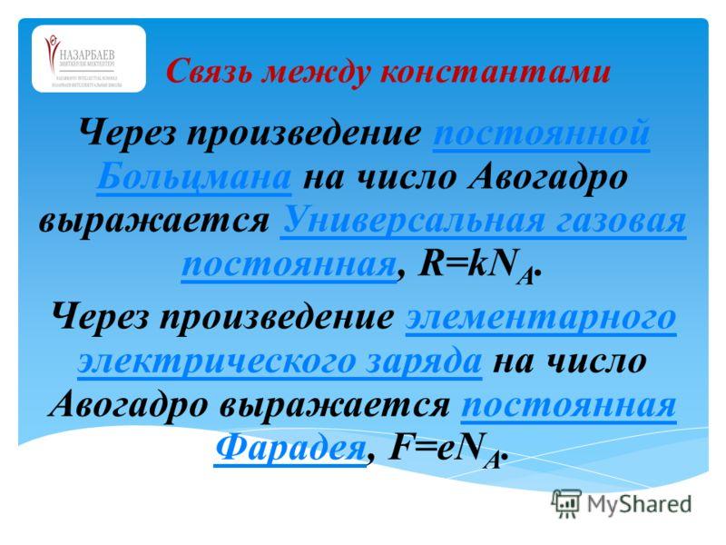 Через произведение постоянной Больцмана на число Авогадро выражается Универсальная газовая постоянная, R=kN A.постоянной БольцманаУниверсальная газовая постоянная Через произведение элементарного электрического заряда на число Авогадро выражается пос