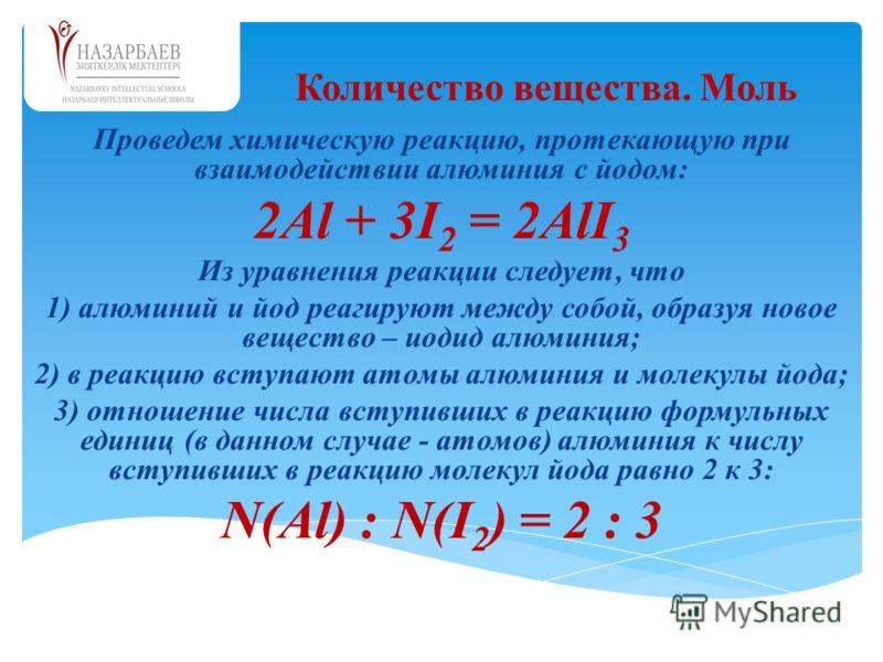 Проведем химическую реакцию, протекающую при взаимодействии алюминия с йодом: 2Аl + 3I 2 = 2АlI 3 Из уравнения реакции следует, что 1) алюминий и йод реагируют между собой, образуя новое вещество – иодид алюминия; 2) в реакцию вступают атомы алюминия