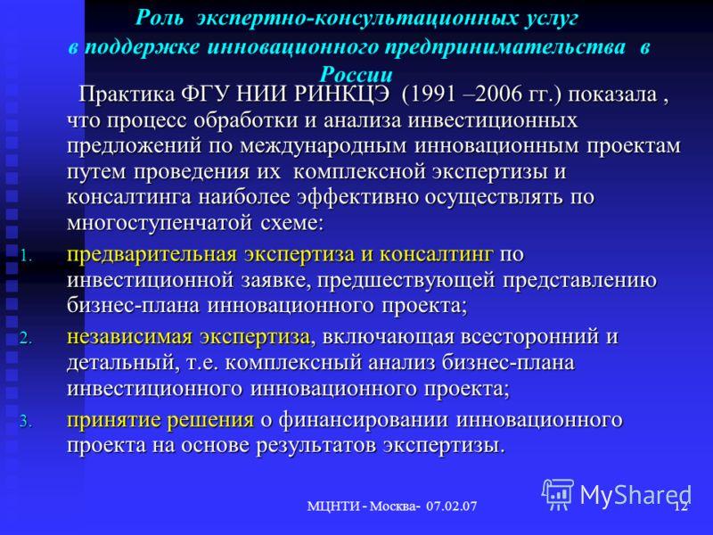 МЦНТИ - Москва- 07.02.0712 Роль экспертно-консультационных услуг в поддержке инновационного предпринимательства в России Практика ФГУ НИИ РИНКЦЭ (1991 –2006 гг.) показала, что процесс обработки и анализа инвестиционных предложений по международным ин