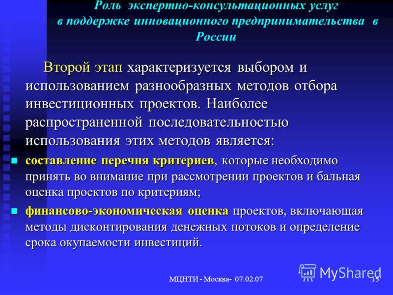 МЦНТИ - Москва- 07.02.0715 Роль экспертно-консультационных услуг в поддержке инновационного предпринимательства в России Второй этап характеризуется выбором и использованием разнообразных методов отбора инвестиционных проектов. Наиболее распространен
