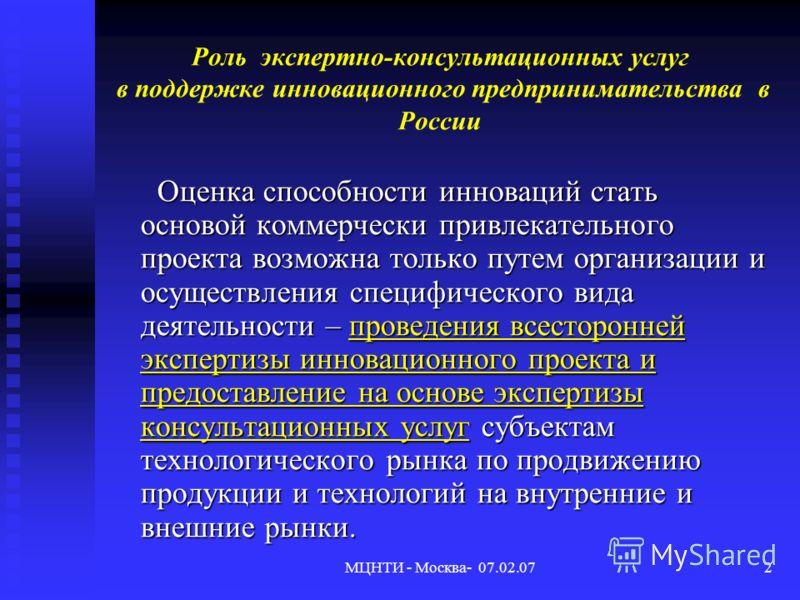 МЦНТИ - Москва- 07.02.072 Роль экспертно-консультационных услуг в поддержке инновационного предпринимательства в России Оценка способности инноваций стать основой коммерчески привлекательного проекта возможна только путем организации и осуществления