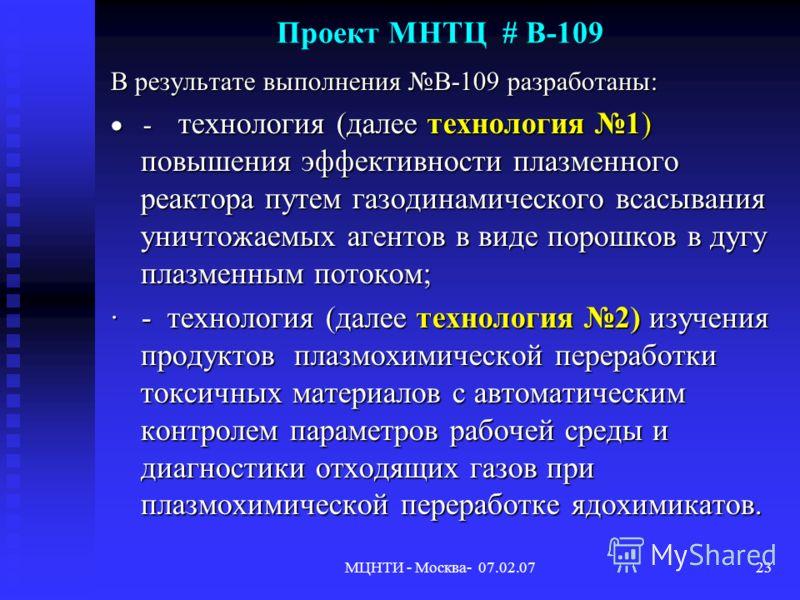 МЦНТИ - Москва- 07.02.0723 Проект МНТЦ # В-109 В результате выполнения B-109 разработаны: - технология (далее технология 1) повышения эффективности плазменного реактора путем газодинамического всасывания уничтожаемых агентов в виде порошков в дугу пл