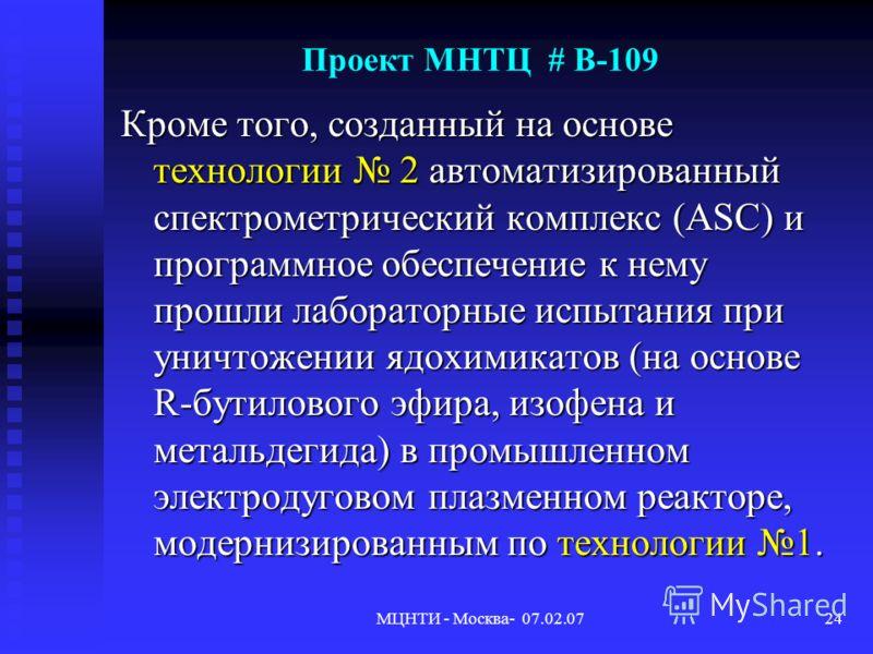 МЦНТИ - Москва- 07.02.0724 Проект МНТЦ # В-109 Кроме того, созданный на основе технологии 2 автоматизированный спектрометрический комплекс (ASC) и программное обеспечение к нему прошли лабораторные испытания при уничтожении ядохимикатов (на основе R-