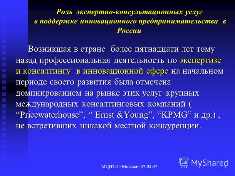 МЦНТИ - Москва- 07.02.073 Роль экспертно-консультационных услуг в поддержке инновационного предпринимательства в России Возникшая в стране более пятнадцати лет тому назад профессиональная деятельность по экспертизе и консалтингу в инновационной сфере