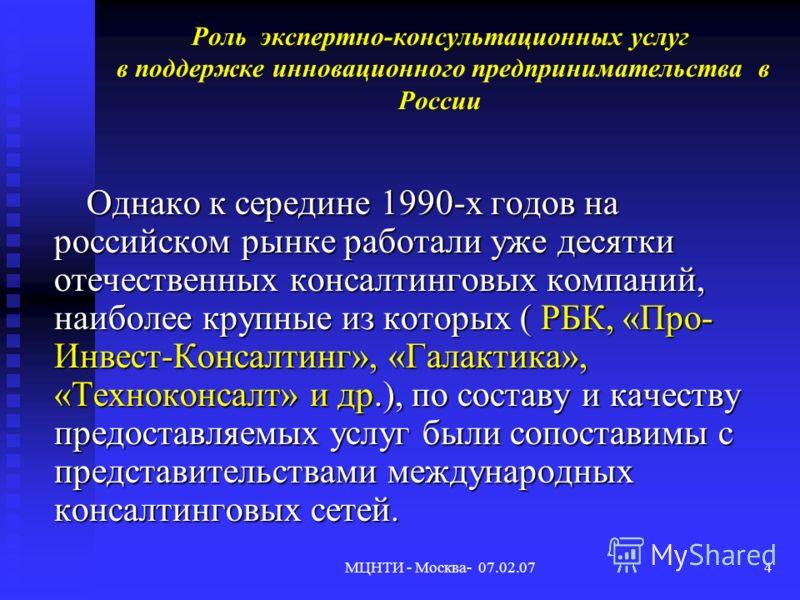 МЦНТИ - Москва- 07.02.074 Роль экспертно-консультационных услуг в поддержке инновационного предпринимательства в России Однако к середине 1990-х годов на российском рынке работали уже десятки отечественных консалтинговых компаний, наиболее крупные из