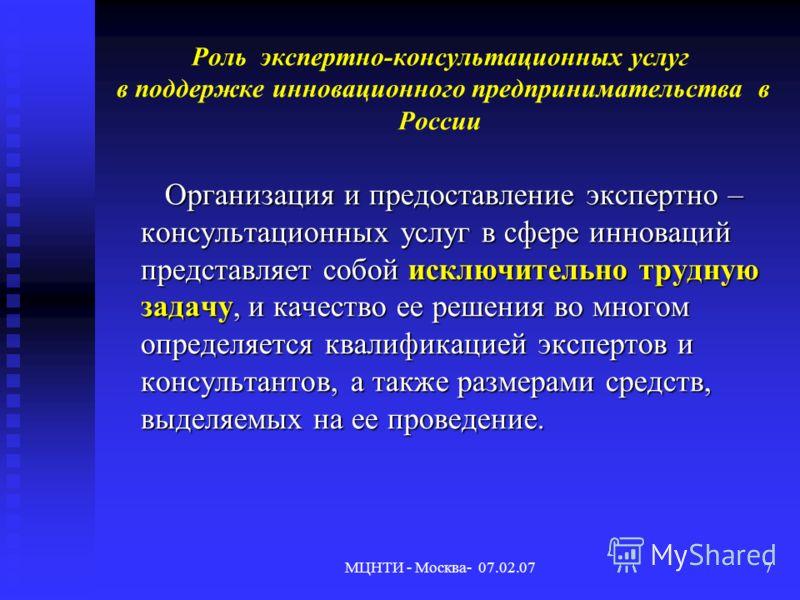 МЦНТИ - Москва- 07.02.077 Роль экспертно-консультационных услуг в поддержке инновационного предпринимательства в России Организация и предоставление экспертно – консультационных услуг в сфере инноваций представляет собой исключительно трудную задачу,