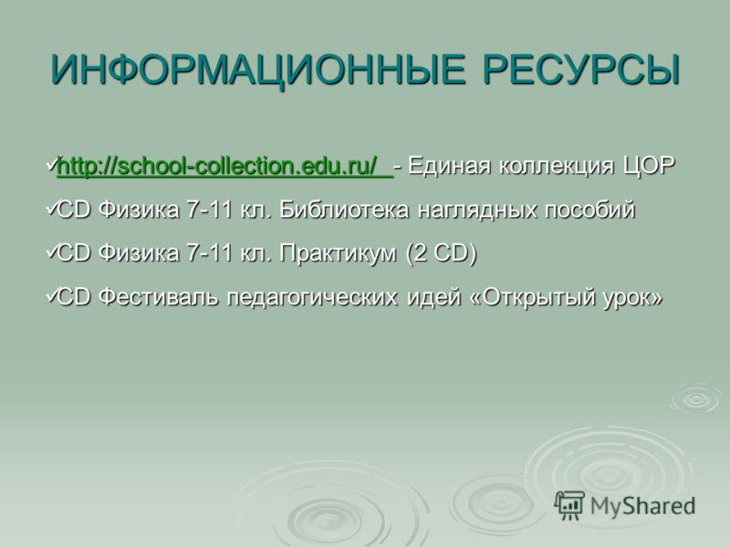 ИНФОРМАЦИОННЫЕ РЕСУРСЫ http://school-collection.edu.ru/ - Единая коллекция ЦОР http://school-collection.edu.ru/ - Единая коллекция ЦОР http://school-collection.edu.ru/ CD Физика 7-11 кл. Библиотека наглядных пособий CD Физика 7-11 кл. Библиотека нагл