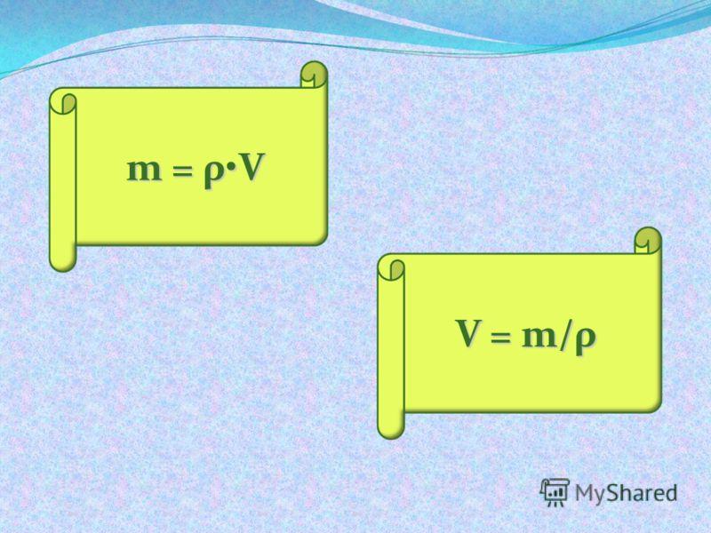 m = ρV V = m/ρ