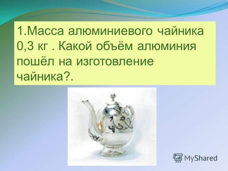 1.Масса алюминиевого чайника 0,3 кг. Какой объём алюминия пошёл на изготовление чайника?.