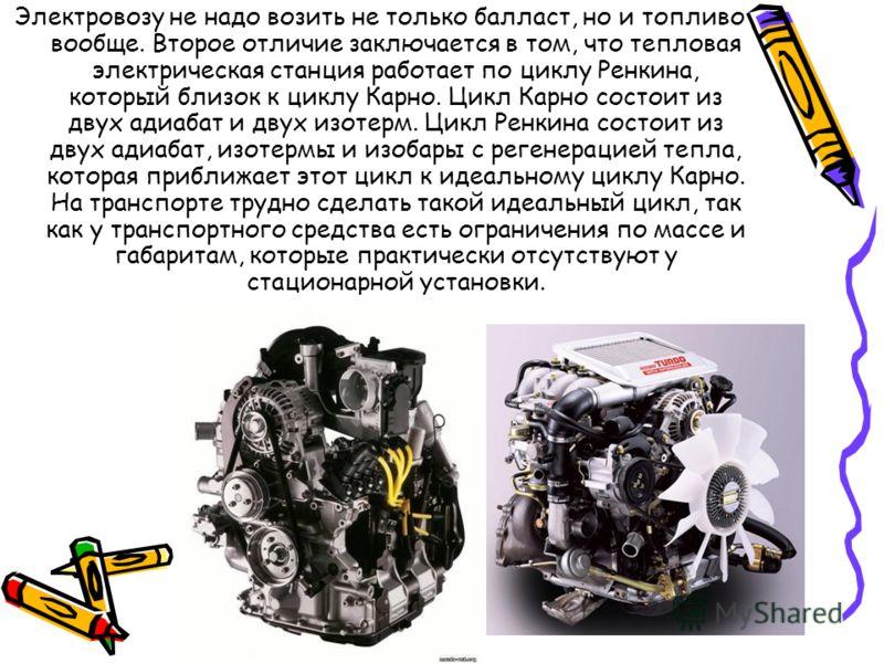 Электровозу не надо возить не только балласт, но и топливо вообще. Второе отличие заключается в том, что тепловая электрическая станция работает по циклу Ренкина, который близок к циклу Карно. Цикл Карно состоит из двух адиабат и двух изотерм. Цикл Р